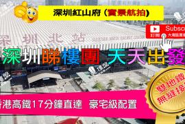 紅山府_深圳 香港高鐵17分鐘直達 深圳雙地鐵無縫接駁 (實景航拍)